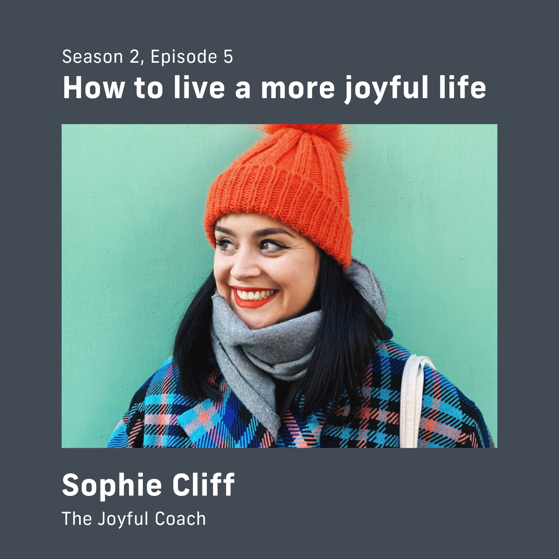 "Episode cover of Season 2 Episode 5 with Sophie Cliff, The Joyful Coach. The title is ""How to live a more joyful life""."